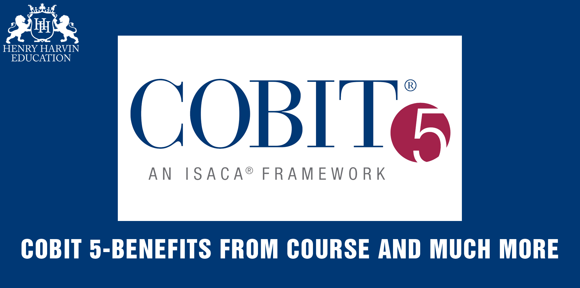 COBIT 5 - An ISACA Framework   COBIT 5-Benefits from Course and Much More